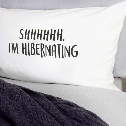 Shhhhhh I'M Hibernating Pillow Case
