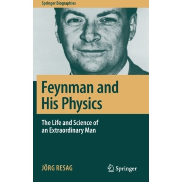 Feynman and His Physics : The Life and Science of an Extraordinary Man