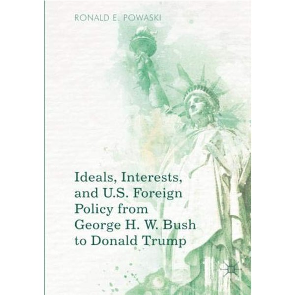 Ideals, Interests, and U.S. Foreign Policy from George H. W. Bush to Donald Trump