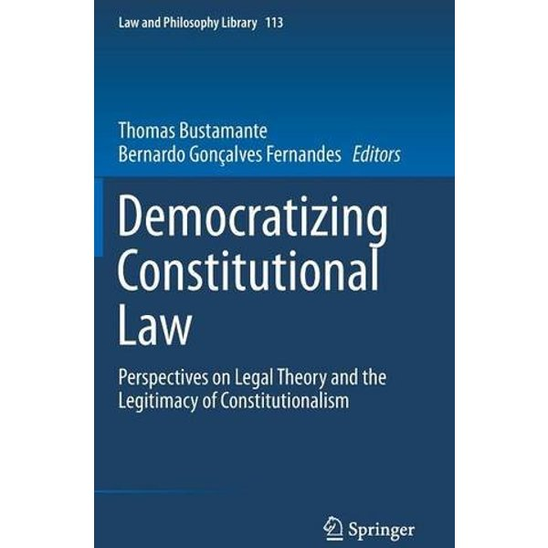 Democratizing Constitutional Law : Perspectives on Legal Theory and the Legitimacy of Constitutionalism