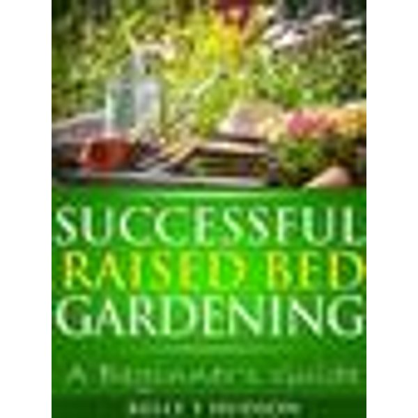 Successful Raised Bed Gardening: A Beginner's Guide