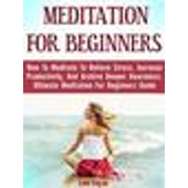Meditation For Beginners: How To Meditate To Relieve Stress, Increase Productivity, And Archive Deeper Awareness. Ultimate Meditation For Beginners Gu