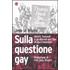 Sulla questione gay. Sarte, Foucault e gli attivisti del Fher in dieci interviste - Jean Le Bitoux
