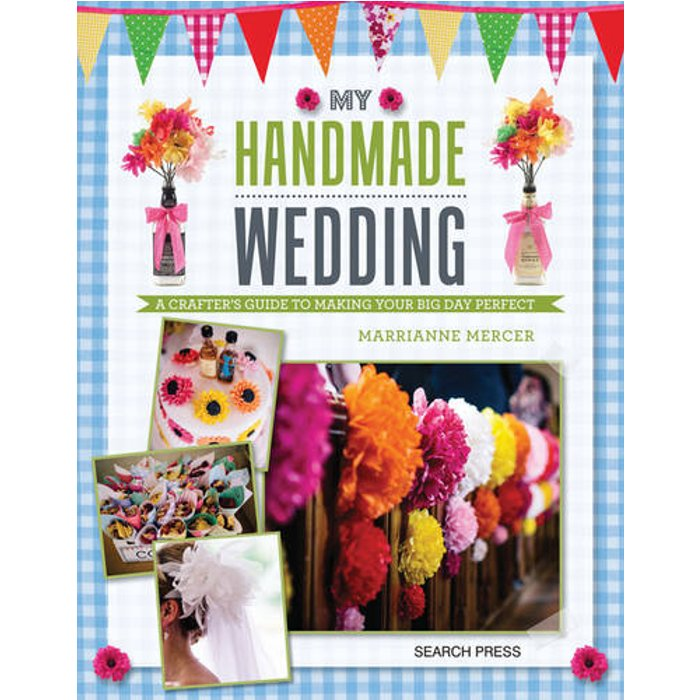 My Handmade Wedding: A Crafters Guide to Making Your Big Day Perfect